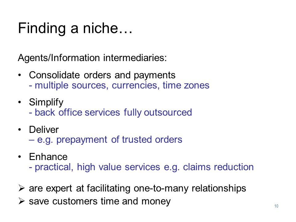 10 Finding a niche… Agents/Information intermediaries: Consolidate orders and payments - multiple sources, currencies, time zones Simplify - back office services fully outsourced Deliver – e.g.