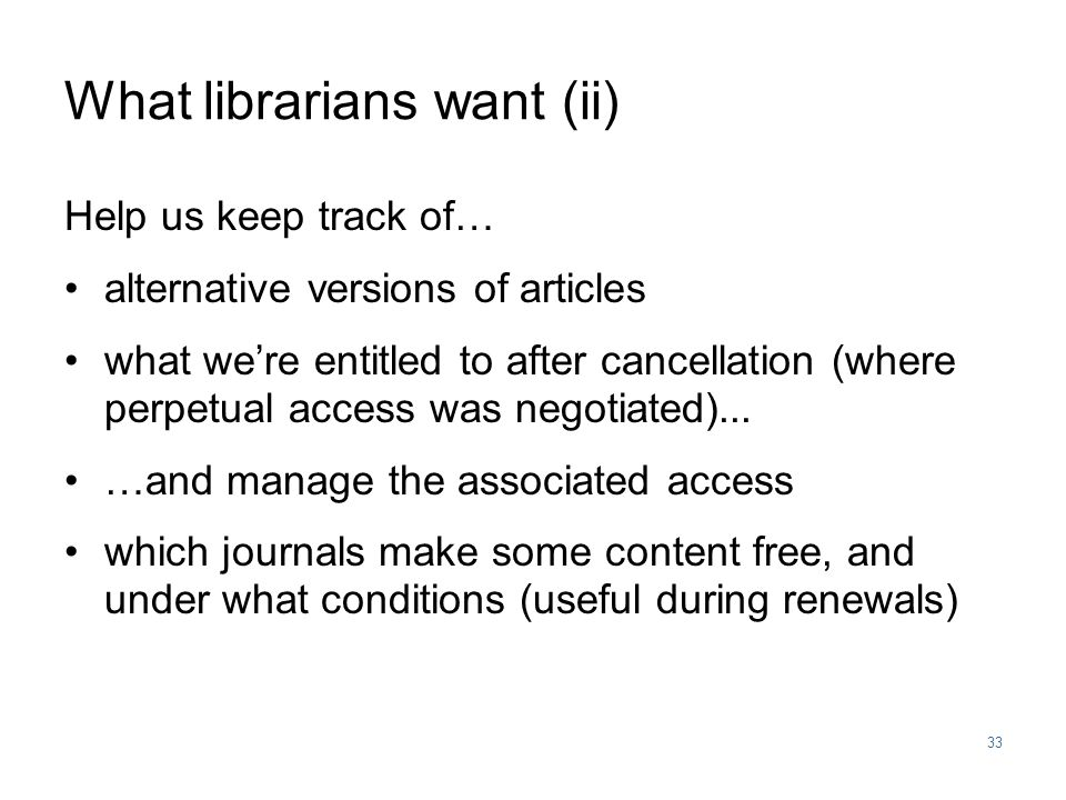 33 What librarians want (ii) Help us keep track of… alternative versions of articles what we're entitled to after cancellation (where perpetual access was negotiated)...