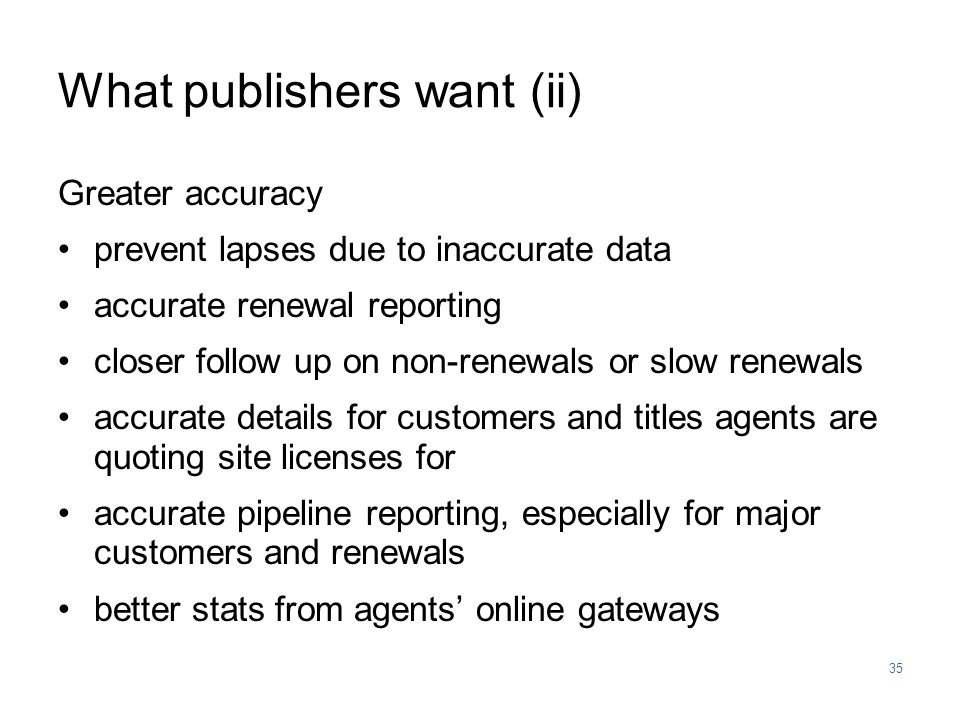 35 What publishers want (ii) Greater accuracy prevent lapses due to inaccurate data accurate renewal reporting closer follow up on non-renewals or slow renewals accurate details for customers and titles agents are quoting site licenses for accurate pipeline reporting, especially for major customers and renewals better stats from agents' online gateways