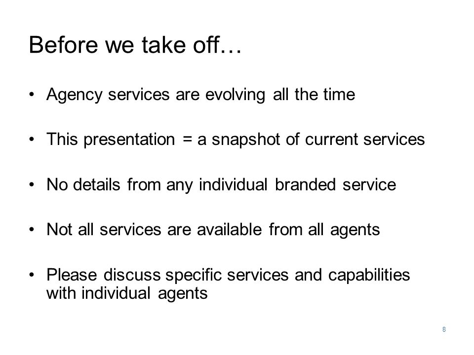 8 Before we take off… Agency services are evolving all the time This presentation = a snapshot of current services No details from any individual branded service Not all services are available from all agents Please discuss specific services and capabilities with individual agents