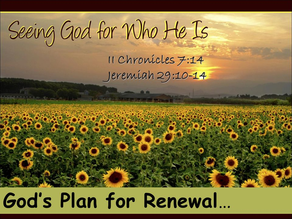 God's Plan for Renewal… II Chronicles 7:14 Jeremiah 29:10-14