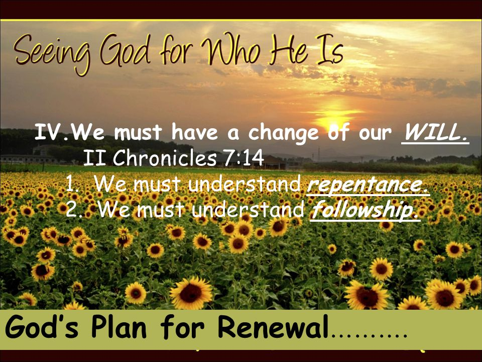 God's Plan for Renewal ………. IV.We must have a change of our WILL.