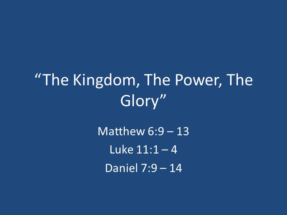The Kingdom, The Power, The Glory Matthew 6:9 – 13 Luke 11:1 – 4 Daniel 7:9 – 14