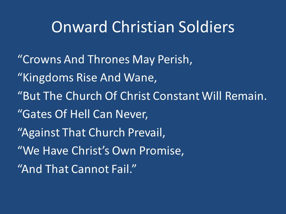 """Onward Christian Soldiers """"Crowns And Thrones May Perish, """"Kingdoms Rise And Wane, """"But The Church Of Christ Constant Will Remain. """"Gates Of Hell Can"""