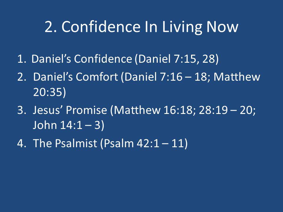 2. Confidence In Living Now 1.Daniel's Confidence (Daniel 7:15, 28) 2.Daniel's Comfort (Daniel 7:16 – 18; Matthew 20:35) 3.Jesus' Promise (Matthew 16: