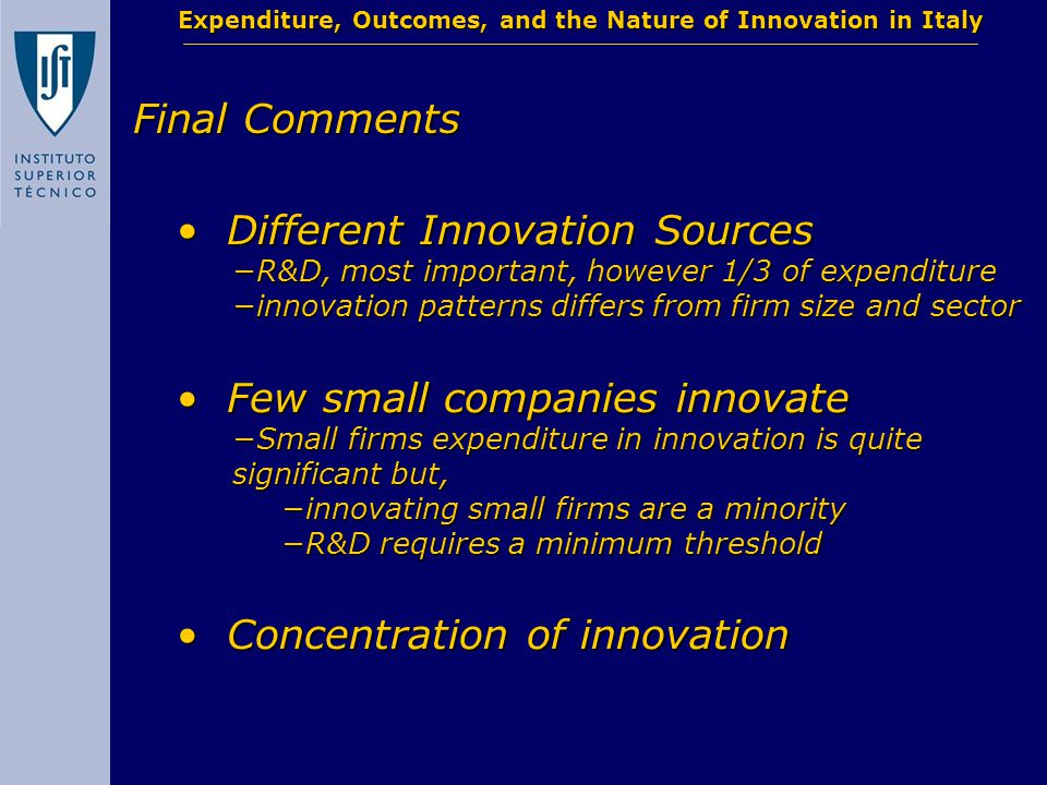 Final Comments Expenditure, Outcomes, and the Nature of Innovation in Italy Different Innovation Sources Different Innovation Sources −R&D, most important, however 1/3 of expenditure −innovation patterns differs from firm size and sector Few small companies innovate Few small companies innovate −Small firms expenditure in innovation is quite significant but, −innovating small firms are a minority −R&D requires a minimum threshold Concentration of innovation Concentration of innovation