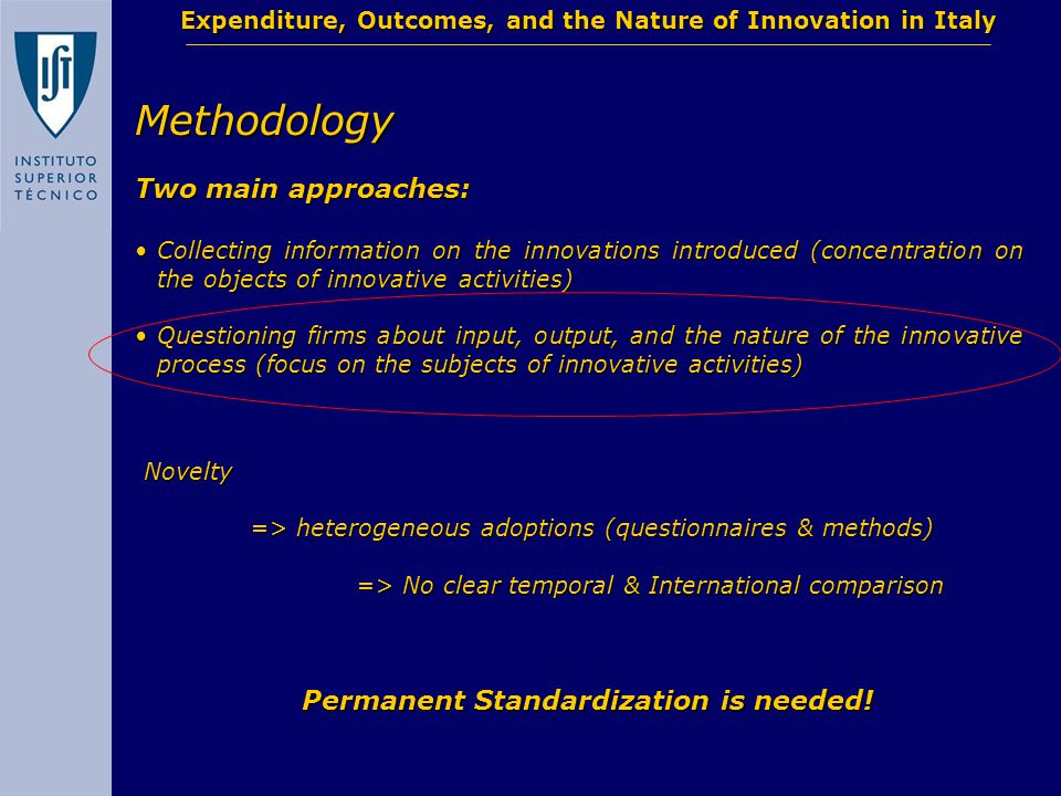 Methodology Two main approaches: Collecting information on the innovations introduced (concentration on the objects of innovative activities)Collecting information on the innovations introduced (concentration on the objects of innovative activities) Questioning firms about input, output, and the nature of the innovative process (focus on the subjects of innovative activities)Questioning firms about input, output, and the nature of the innovative process (focus on the subjects of innovative activities) Expenditure, Outcomes, and the Nature of Innovation in Italy Novelty => heterogeneous adoptions (questionnaires & methods) => No clear temporal & International comparison Permanent Standardization is needed!