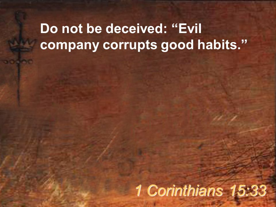 Do not be deceived: Evil company corrupts good habits. 1 Corinthians 15:33
