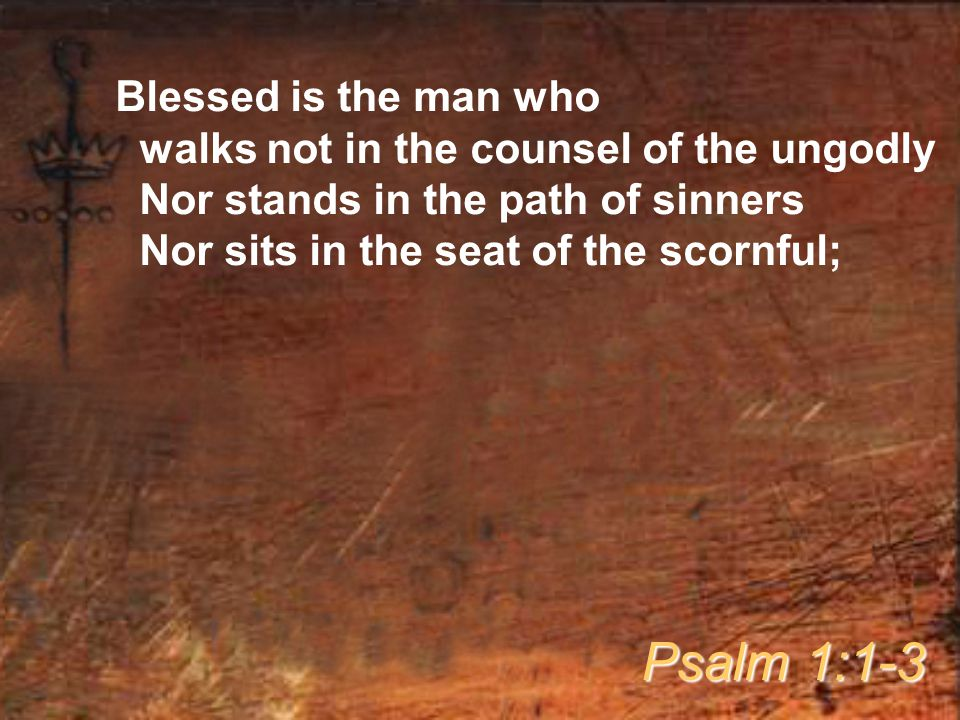 Blessed is the man who walks not in the counsel of the ungodly Nor stands in the path of sinners Nor sits in the seat of the scornful; Psalm 1:1-3