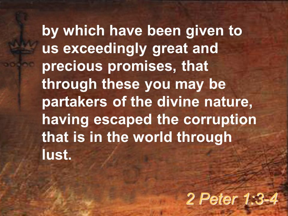 by which have been given to us exceedingly great and precious promises, that through these you may be partakers of the divine nature, having escaped the corruption that is in the world through lust.