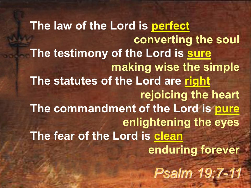 The law of the Lord is perfect converting the soul The testimony of the Lord is sure making wise the simple The statutes of the Lord are right rejoicing the heart The commandment of the Lord is pure enlightening the eyes The fear of the Lord is clean enduring forever Psalm 19:7-11
