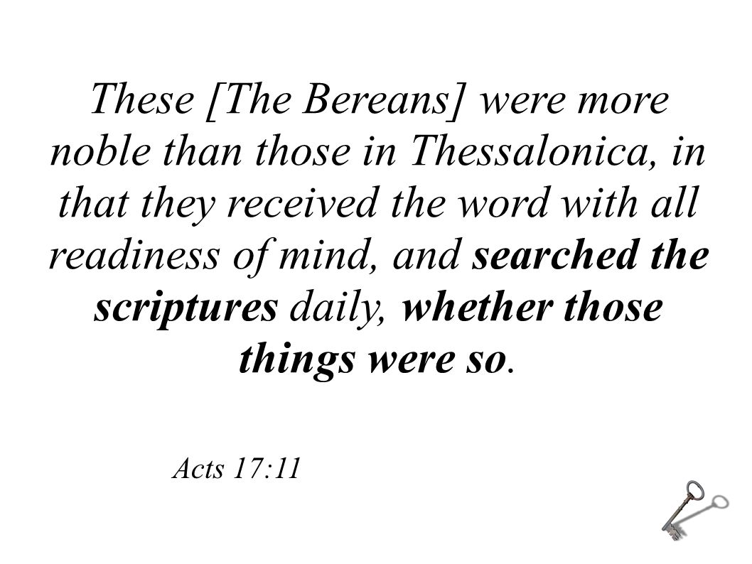 These [The Bereans] were more noble than those in Thessalonica, in that they received the word with all readiness of mind, and searched the scriptures daily, whether those things were so.
