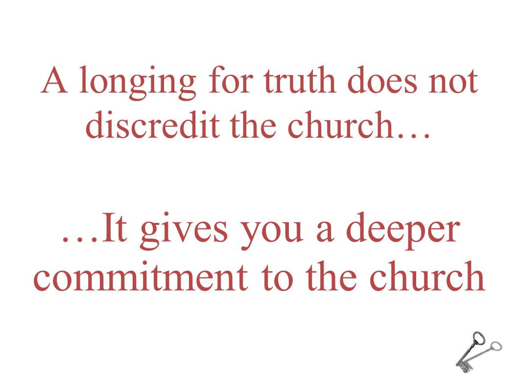A longing for truth does not discredit the church… …It gives you a deeper commitment to the church