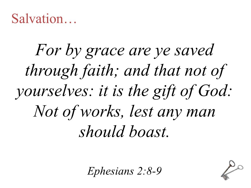 For by grace are ye saved through faith; and that not of yourselves: it is the gift of God: Not of works, lest any man should boast. Ephesians 2:8-9