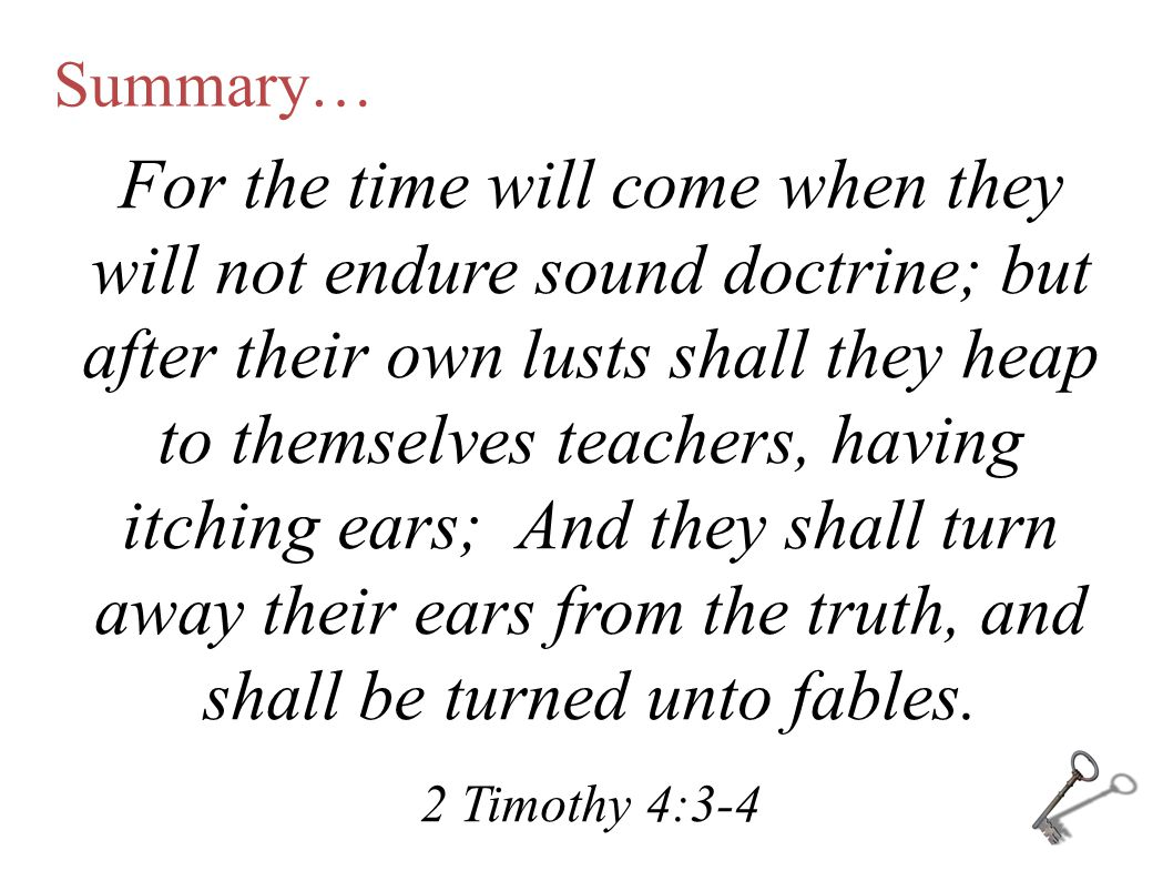 Summary… For the time will come when they will not endure sound doctrine; but after their own lusts shall they heap to themselves teachers, having itching ears; And they shall turn away their ears from the truth, and shall be turned unto fables.