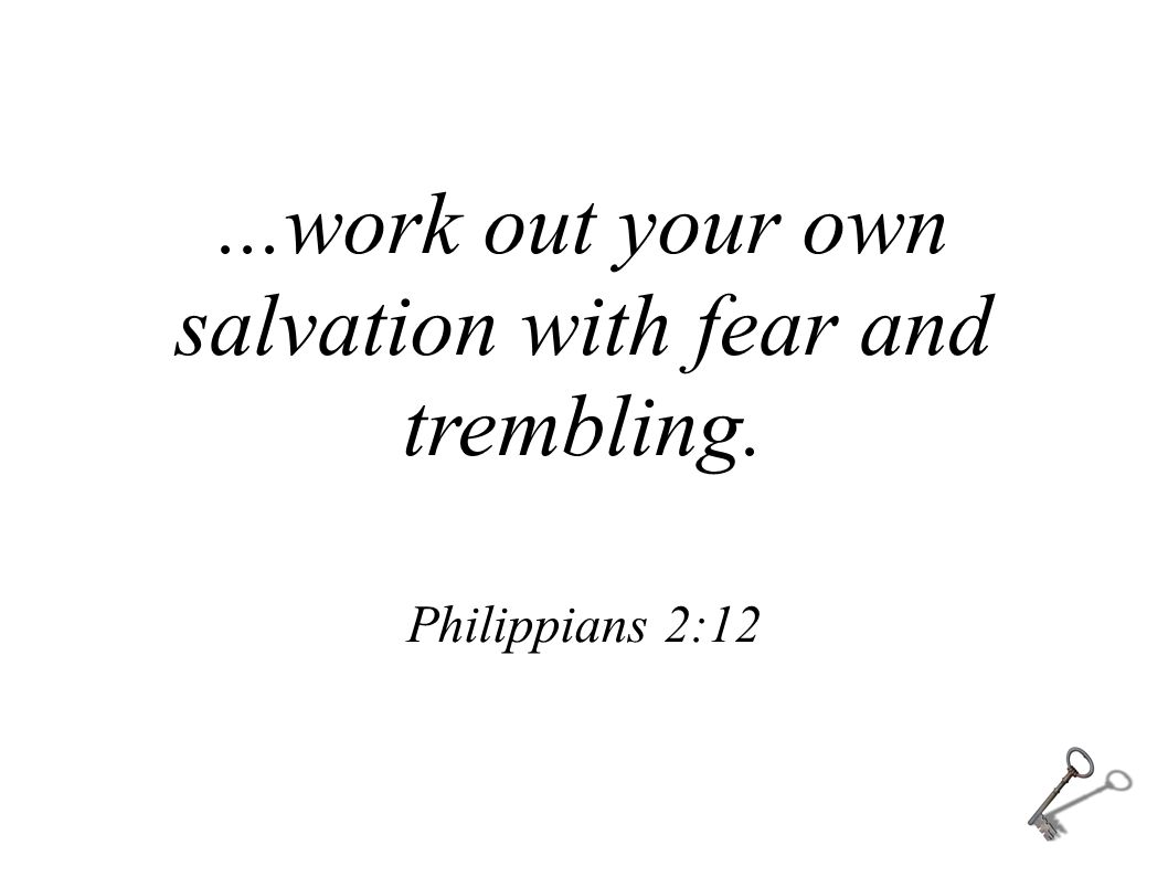 ...work out your own salvation with fear and trembling. Philippians 2:12