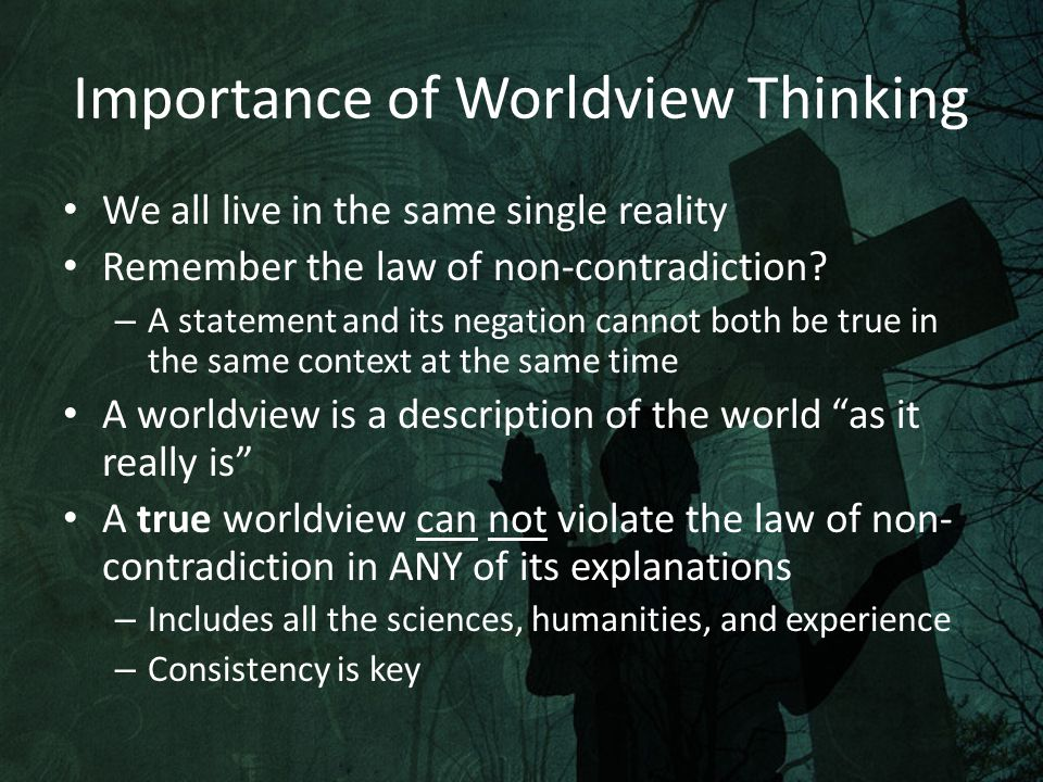 Importance of Worldview Thinking We all live in the same single reality Remember the law of non-contradiction.