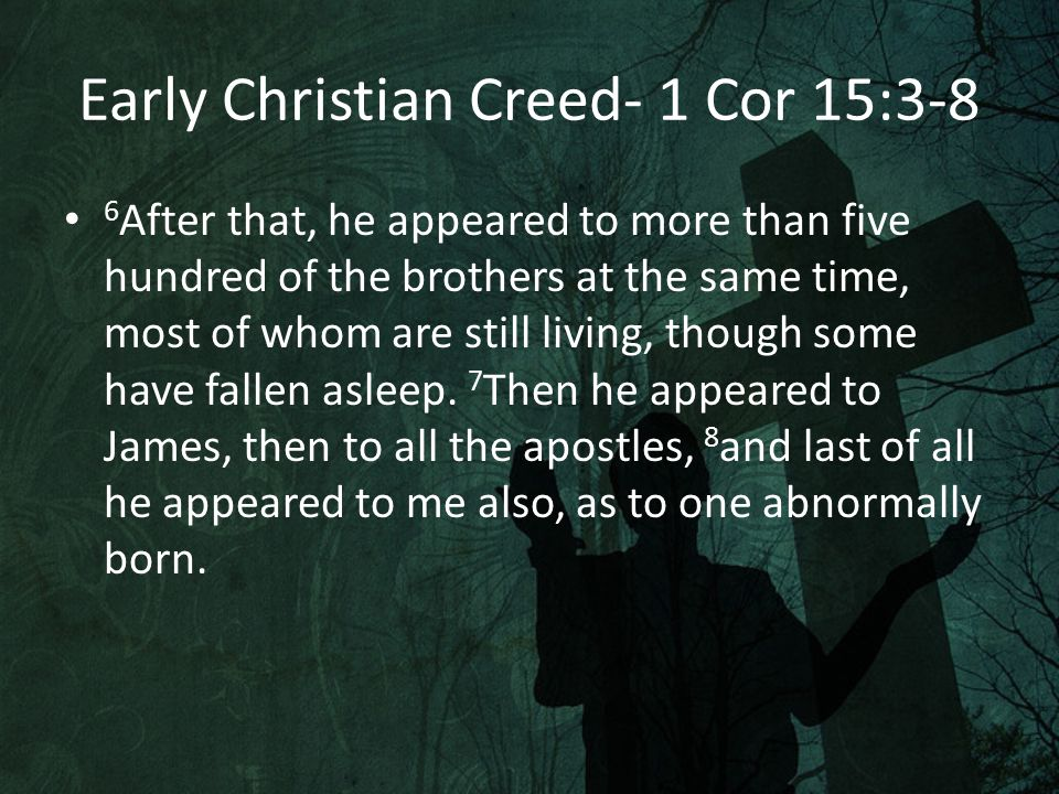 Importance of 1 Cor 15:3-8 Paul states that it was handed down to him It includes the assumption that Christ lived It includes the claim of the death of Christ It includes the claim that Christ was seen alive after his death It has been dated to within 20 years of Christ's death Gary Habermas places the creed Paul refers to to within 5 years