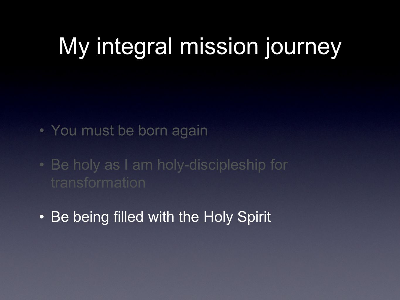My integral mission journey You must be born again Be holy as I am holy-discipleship for transformation Be being filled with the Holy Spirit