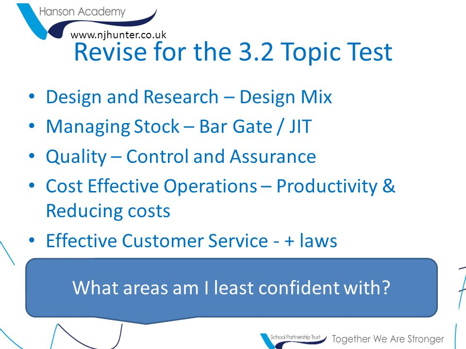 www.njhunter.co.uk Revise for the 3.2 Topic Test Design and Research – Design Mix Managing Stock – Bar Gate / JIT Quality – Control and Assurance Cost Effective Operations – Productivity & Reducing costs Effective Customer Service - + laws What areas am I least confident with