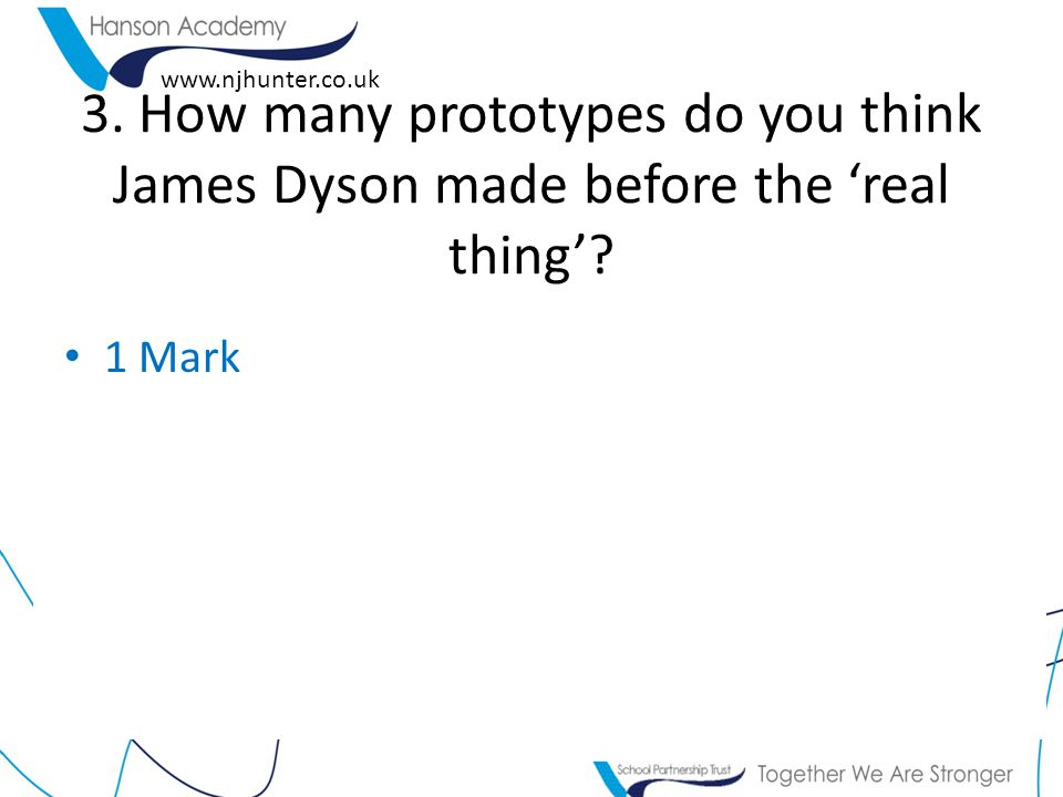 www.njhunter.co.uk 3. How many prototypes do you think James Dyson made before the 'real thing'.