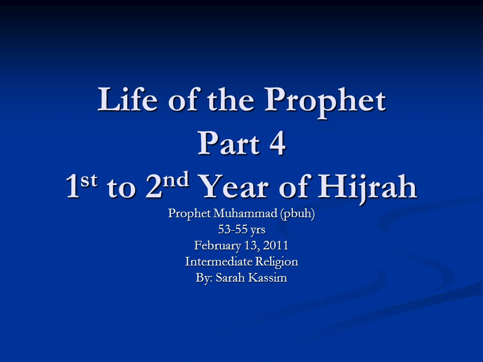 Life of the Prophet Part 4 1 st to 2 nd Year of Hijrah Prophet Muhammad (pbuh) 53-55 yrs February 13, 2011 Intermediate Religion By: Sarah Kassim