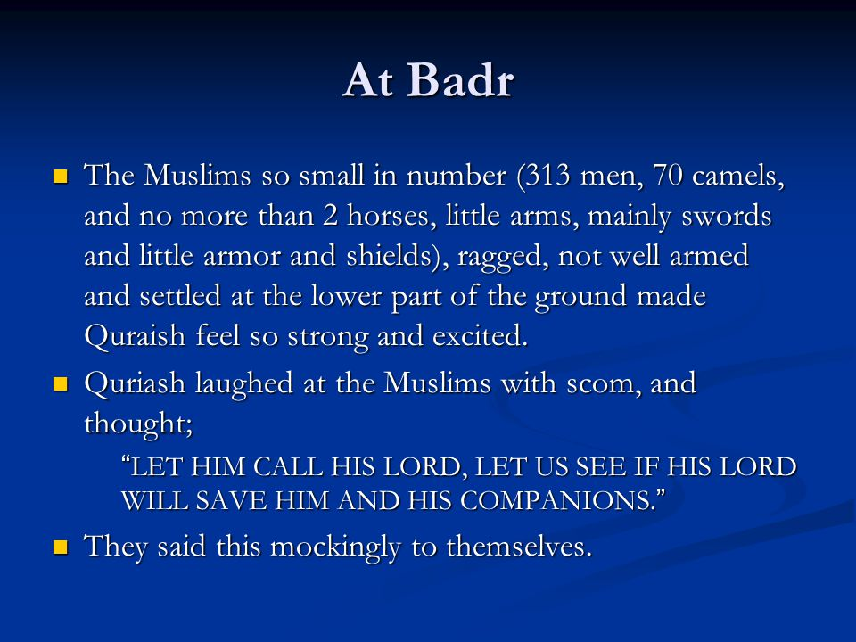 At Badr The Muslims so small in number (313 men, 70 camels, and no more than 2 horses, little arms, mainly swords and little armor and shields), ragged, not well armed and settled at the lower part of the ground made Quraish feel so strong and excited.