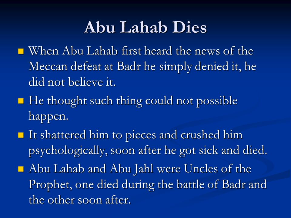 Abu Lahab Dies When Abu Lahab first heard the news of the Meccan defeat at Badr he simply denied it, he did not believe it.