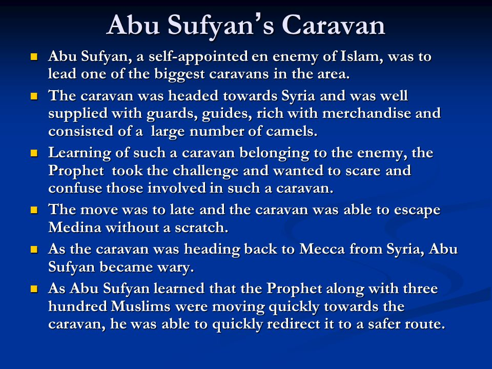 Abu Sufyan ' s Caravan Abu Sufyan, a self-appointed en enemy of Islam, was to lead one of the biggest caravans in the area.
