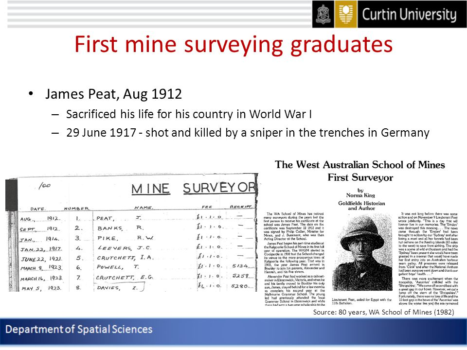 First mine surveying graduates James Peat, Aug 1912 – Sacrificed his life for his country in World War I – 29 June 1917 - shot and killed by a sniper in the trenches in Germany Source: 80 years, WA School of Mines (1982)