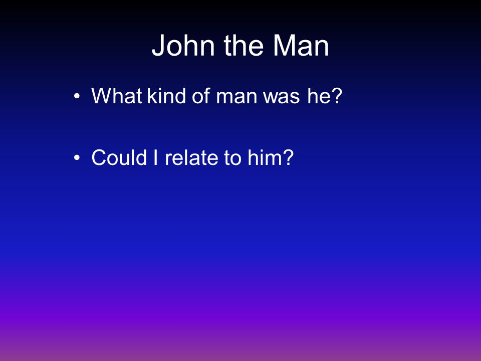 John the Man What kind of man was he Could I relate to him