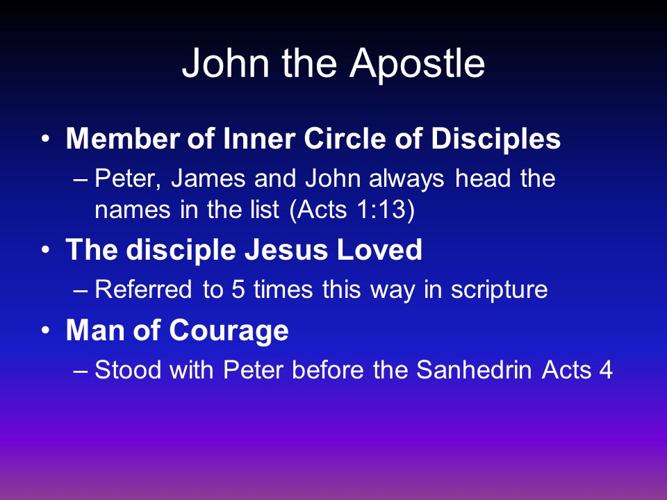 John the Apostle Member of Inner Circle of Disciples –Peter, James and John always head the names in the list (Acts 1:13) The disciple Jesus Loved –Referred to 5 times this way in scripture Man of Courage –Stood with Peter before the Sanhedrin Acts 4