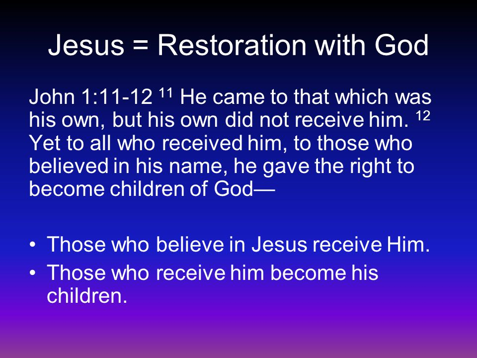 Jesus = Restoration with God John 1:11-12 11 He came to that which was his own, but his own did not receive him.