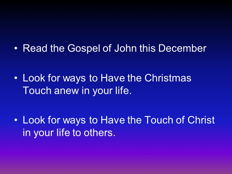 Read the Gospel of John this December Look for ways to Have the Christmas Touch anew in your life.