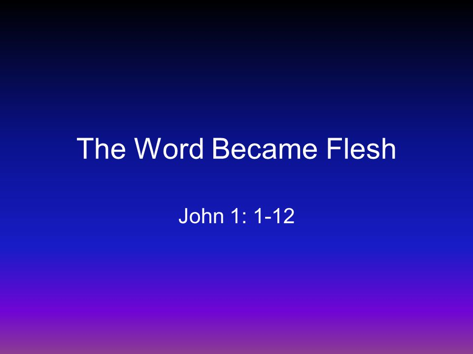 The Word Became Flesh John 1: 1-12