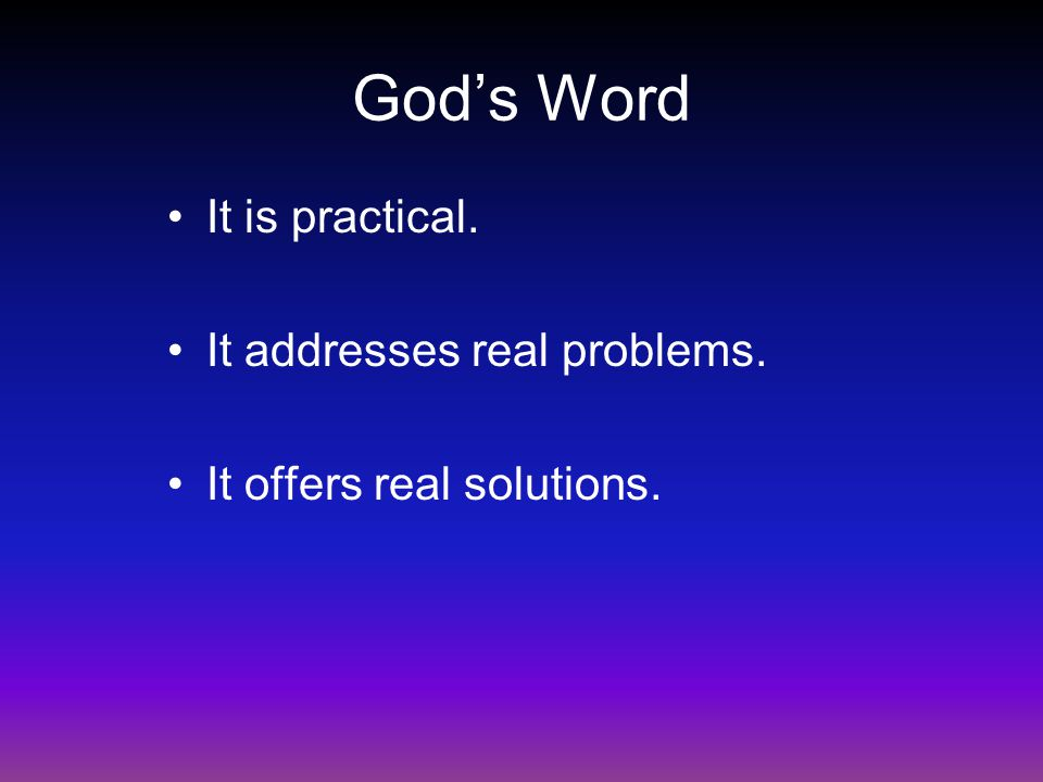 God's Word It is practical. It addresses real problems. It offers real solutions.