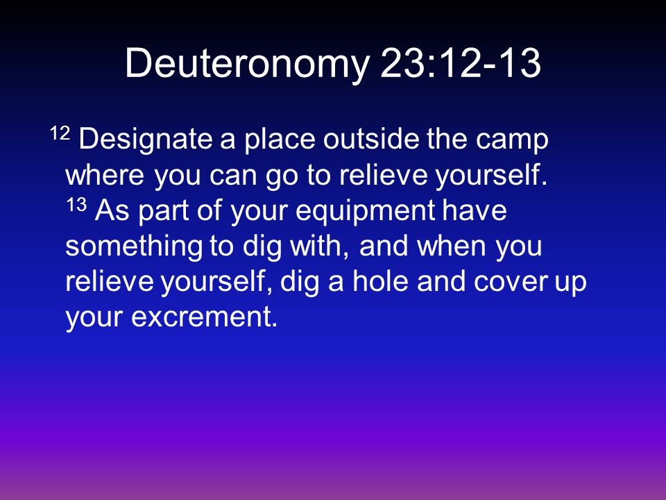 Deuteronomy 23:12-13 12 Designate a place outside the camp where you can go to relieve yourself.