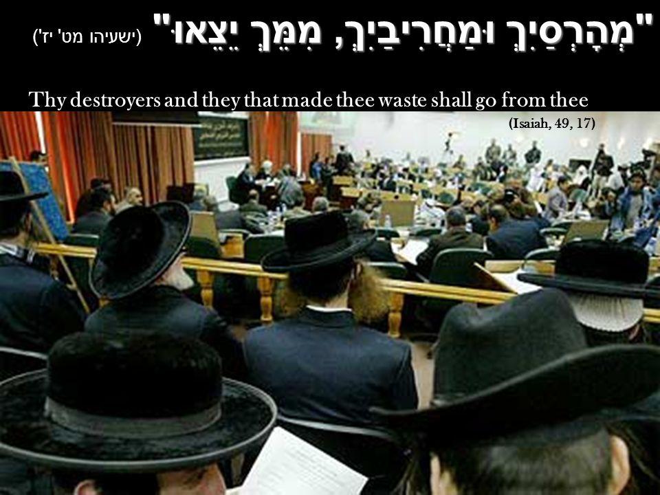 מְהָרְסַיִךְ וּמַחֲרִיבַיִךְ, מִמֵּךְ יֵצֵאוּ מְהָרְסַיִךְ וּמַחֲרִיבַיִךְ, מִמֵּךְ יֵצֵאוּ (ישעיהו מט יז ) Thy destroyers and they that made thee waste shall go from thee (Isaiah, 49, 17)