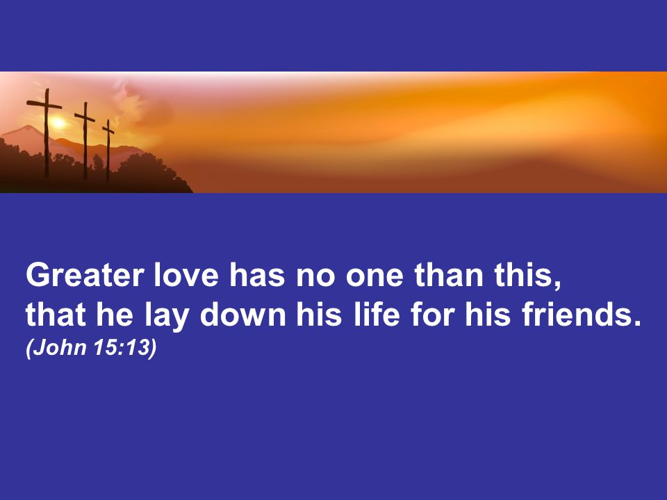 Greater love has no one than this, that he lay down his life for his friends. (John 15:13)