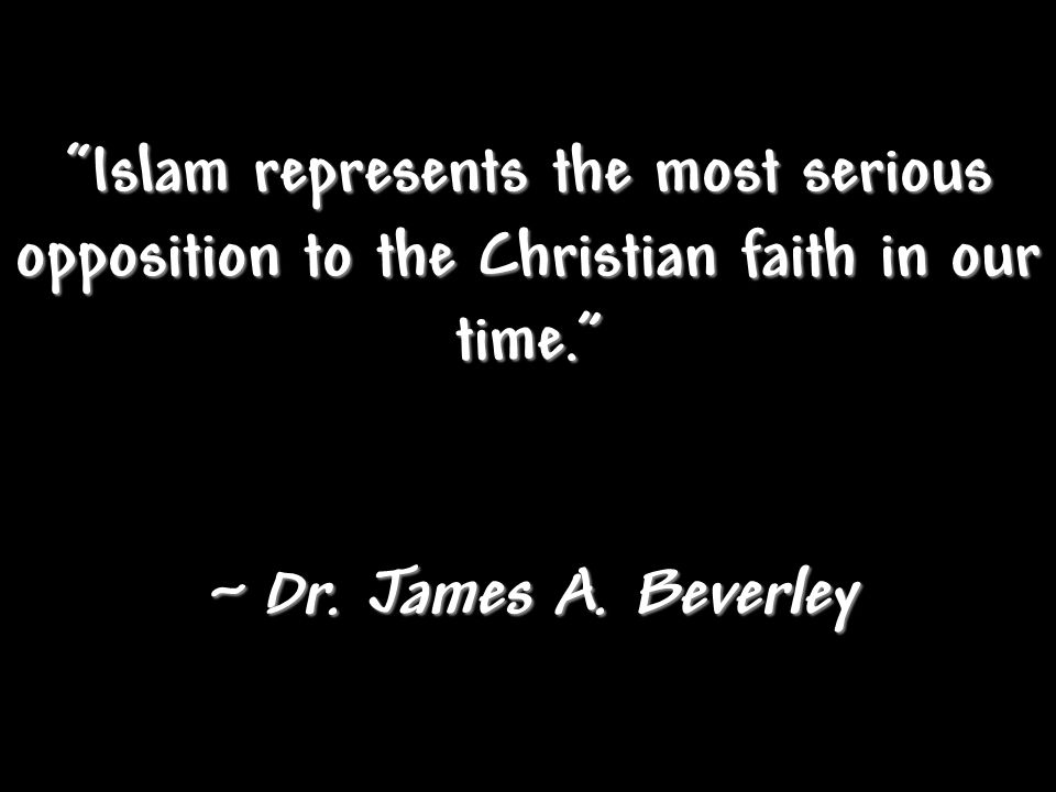 Islam represents the most serious opposition to the Christian faith in our time. ~ Dr.