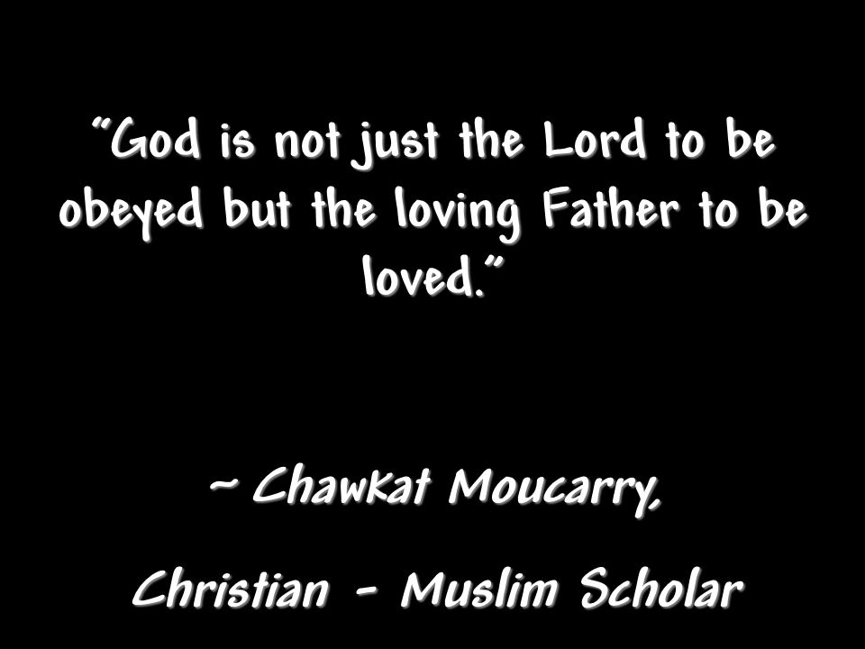 God is not just the Lord to be obeyed but the loving Father to be loved. ~ Chawkat Moucarry, Christian - Muslim Scholar