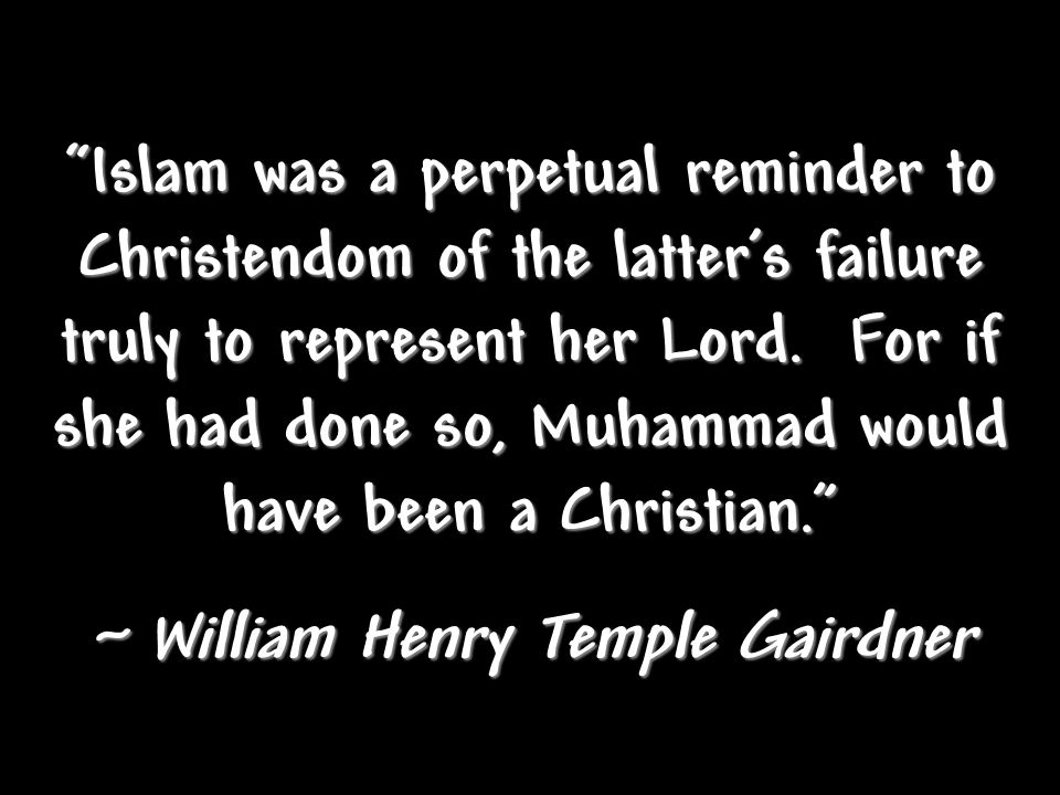Islam was a perpetual reminder to Christendom of the latter's failure truly to represent her Lord.