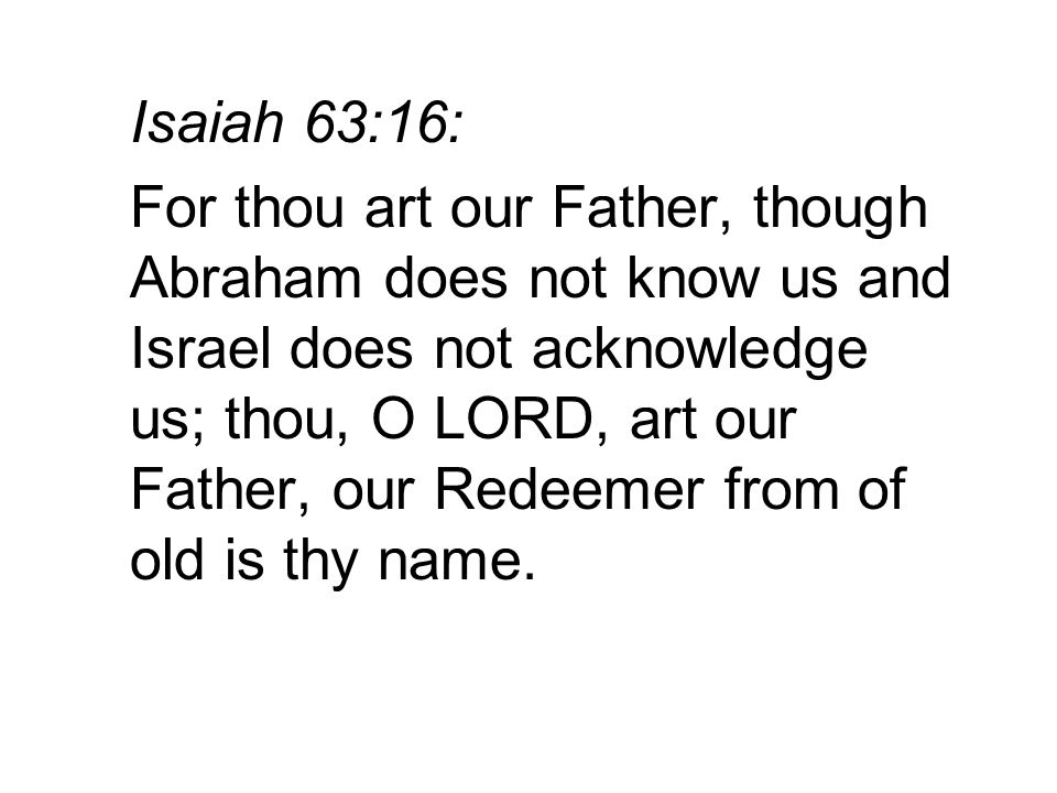 Isaiah 63:16: For thou art our Father, though Abraham does not know us and Israel does not acknowledge us; thou, O LORD, art our Father, our Redeemer from of old is thy name.