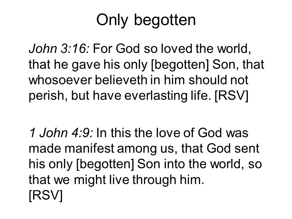 Only begotten John 3:16: For God so loved the world, that he gave his only [begotten] Son, that whosoever believeth in him should not perish, but have everlasting life.