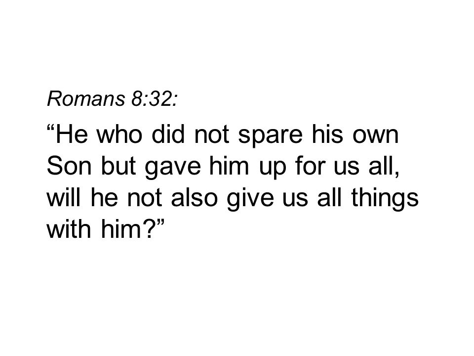 Romans 8:32: He who did not spare his own Son but gave him up for us all, will he not also give us all things with him