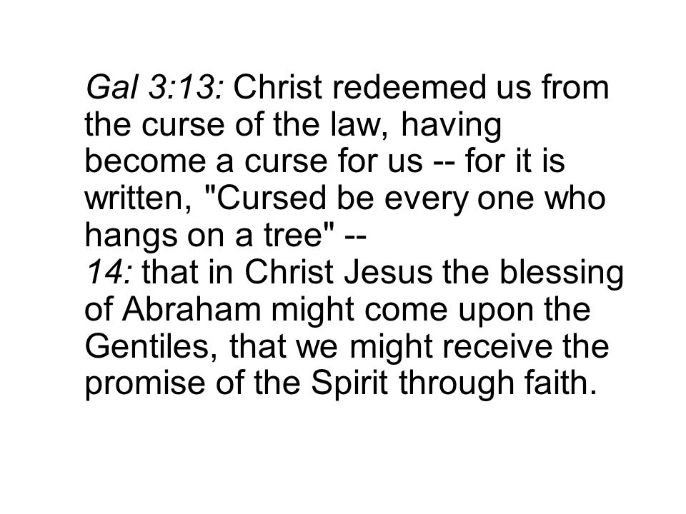 Gal 3:13: Christ redeemed us from the curse of the law, having become a curse for us -- for it is written, Cursed be every one who hangs on a tree -- 14: that in Christ Jesus the blessing of Abraham might come upon the Gentiles, that we might receive the promise of the Spirit through faith.