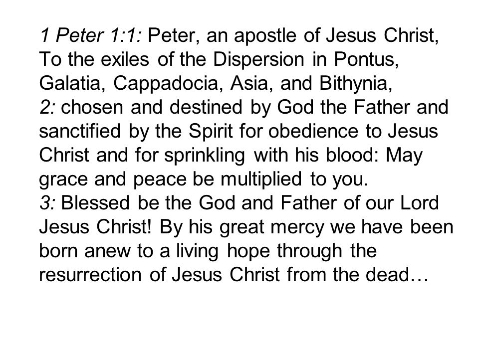 1 Peter 1:1: Peter, an apostle of Jesus Christ, To the exiles of the Dispersion in Pontus, Galatia, Cappadocia, Asia, and Bithynia, 2: chosen and destined by God the Father and sanctified by the Spirit for obedience to Jesus Christ and for sprinkling with his blood: May grace and peace be multiplied to you.
