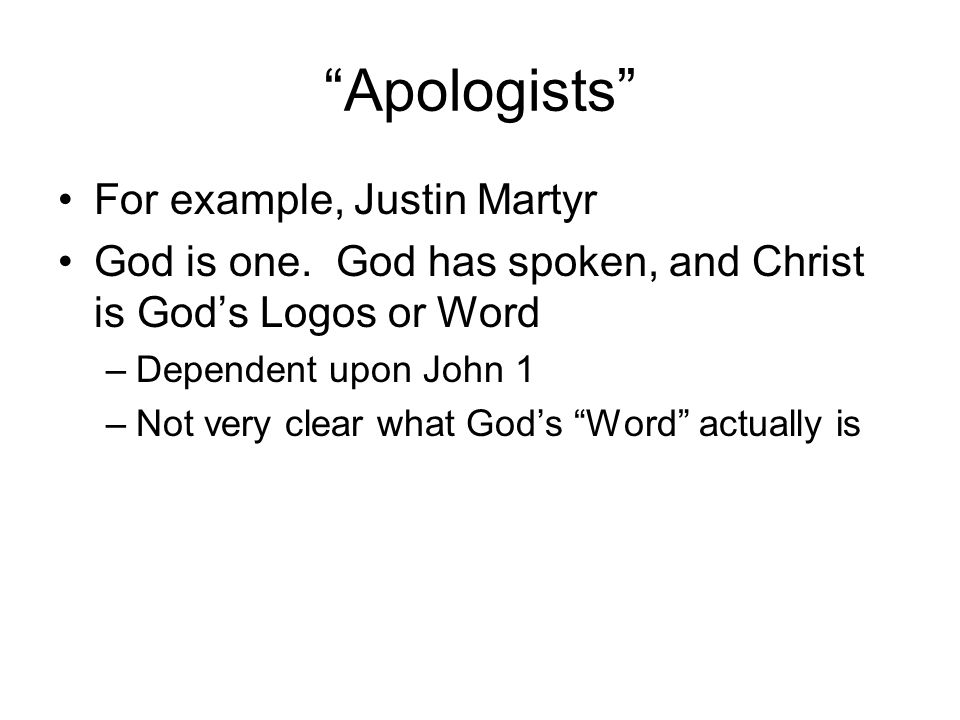 Apologists For example, Justin Martyr God is one.