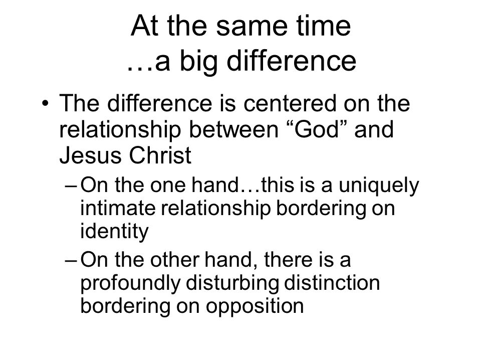 At the same time …a big difference The difference is centered on the relationship between God and Jesus Christ –On the one hand…this is a uniquely intimate relationship bordering on identity –On the other hand, there is a profoundly disturbing distinction bordering on opposition