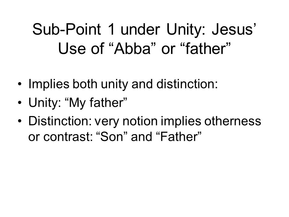 Sub-Point 1 under Unity: Jesus' Use of Abba or father Implies both unity and distinction: Unity: My father Distinction: very notion implies otherness or contrast: Son and Father